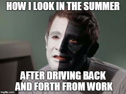 Summer Tan | HOW I LOOK IN THE SUMMER AFTER DRIVING BACK AND FORTH FROM WORK | image tagged in summer,tan,star trek | made w/ Imgflip meme maker