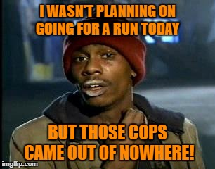 Y'all Got Any More Of That Meme | I WASN'T PLANNING ON GOING FOR A RUN TODAY BUT THOSE COPS CAME OUT OF NOWHERE! | image tagged in memes,yall got any more of | made w/ Imgflip meme maker