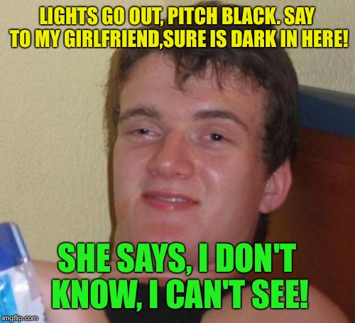 Darkness falls  | LIGHTS GO OUT, PITCH BLACK. SAY TO MY GIRLFRIEND,SURE IS DARK IN HERE! SHE SAYS, I DON'T KNOW, I CAN'T SEE! | image tagged in memes,10 guy,funny | made w/ Imgflip meme maker