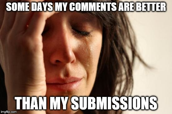 First World Problems Meme | SOME DAYS MY COMMENTS ARE BETTER THAN MY SUBMISSIONS | image tagged in memes,first world problems | made w/ Imgflip meme maker