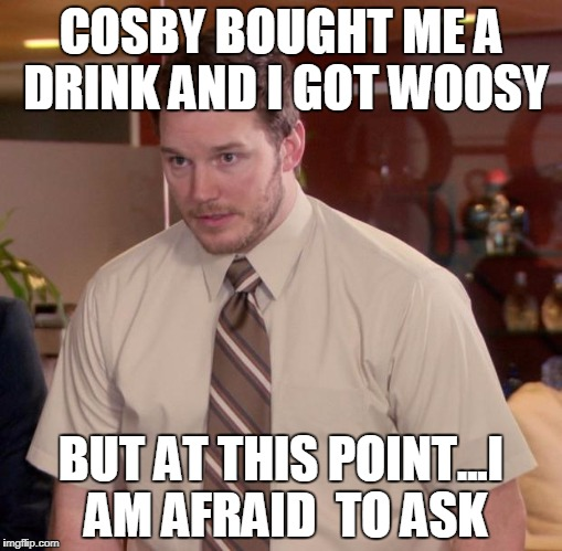 Afraid To Ask Andy Meme | COSBY BOUGHT ME A DRINK AND I GOT WOOSY BUT AT THIS POINT...I AM AFRAID  TO ASK | image tagged in memes,afraid to ask andy | made w/ Imgflip meme maker