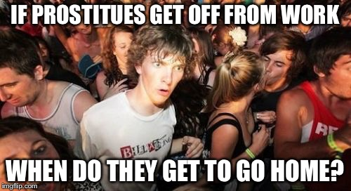 Philosoclarence | IF PROSTITUES GET OFF FROM WORK WHEN DO THEY GET TO GO HOME? | image tagged in memes,sudden clarity clarence | made w/ Imgflip meme maker