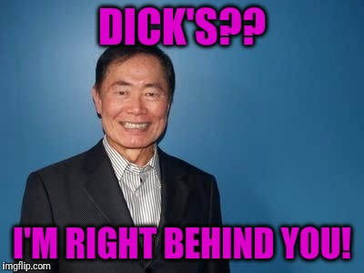 sulu | DICK'S?? I'M RIGHT BEHIND YOU! | image tagged in sulu | made w/ Imgflip meme maker