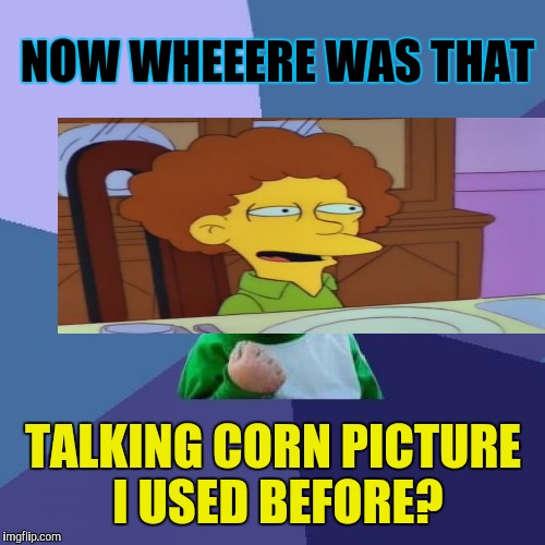 Success Kid Meme | NOW WHEEERE WAS THAT TALKING CORN PICTURE I USED BEFORE? | image tagged in memes,success kid | made w/ Imgflip meme maker