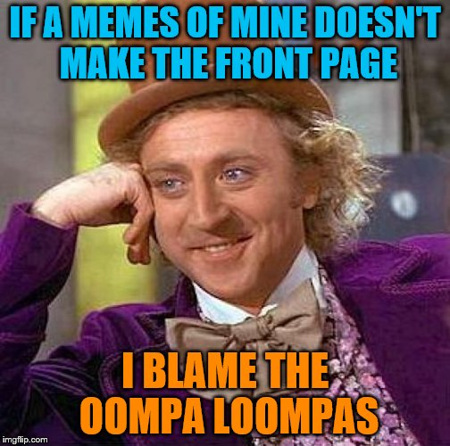 Creepy Condescending Wonka Meme | IF A MEMES OF MINE DOESN'T MAKE THE FRONT PAGE I BLAME THE OOMPA LOOMPAS | image tagged in memes,creepy condescending wonka | made w/ Imgflip meme maker