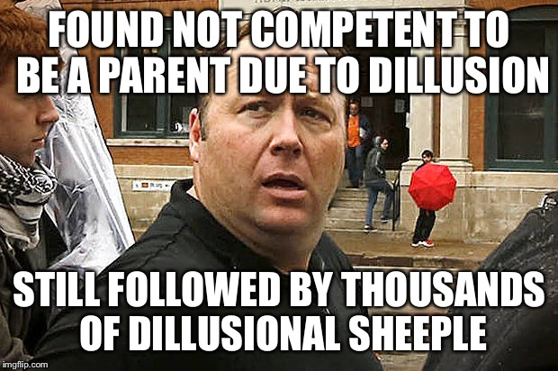 Another JONES CULT | FOUND NOT COMPETENT TO BE A PARENT DUE TO DILLUSION STILL FOLLOWED BY THOUSANDS OF DILLUSIONAL SHEEPLE | image tagged in jones cult,funny,memes,animals,alex jones,donald trump | made w/ Imgflip meme maker