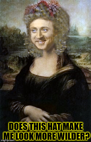 Willy Winona Lisa's Debut Painting  | DOES THIS HAT MAKE ME LOOK MORE WILDER? | image tagged in willy winona lisa,gene wilder,wild for memes,funny,painting,hilarious | made w/ Imgflip meme maker