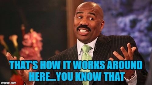 Steve Harvey Meme | THAT'S HOW IT WORKS AROUND HERE...YOU KNOW THAT | image tagged in memes,steve harvey | made w/ Imgflip meme maker