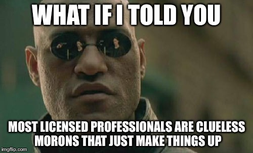 Matrix Morpheus Meme | WHAT IF I TOLD YOU MOST LICENSED PROFESSIONALS ARE CLUELESS MORONS THAT JUST MAKE THINGS UP | image tagged in memes,matrix morpheus | made w/ Imgflip meme maker