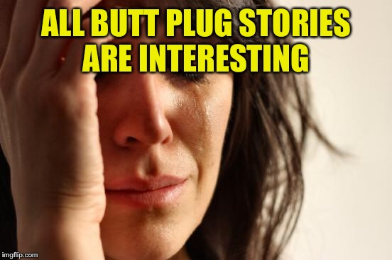 First World Problems Meme | ALL BUTT PLUG STORIES ARE INTERESTING | image tagged in memes,first world problems | made w/ Imgflip meme maker