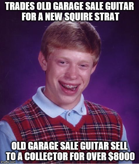 Bad Luck Brian Meme | TRADES OLD GARAGE SALE GUITAR FOR A NEW SQUIRE STRAT OLD GARAGE SALE GUITAR SELL TO A COLLECTOR FOR OVER $8000 | image tagged in memes,bad luck brian | made w/ Imgflip meme maker