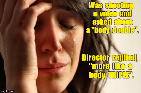 "Asked about ""body double"" was told ""body TRIPLE"". 
