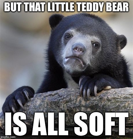 Confession Bear Meme | BUT THAT LITTLE TEDDY BEAR IS ALL SOFT | image tagged in memes,confession bear | made w/ Imgflip meme maker