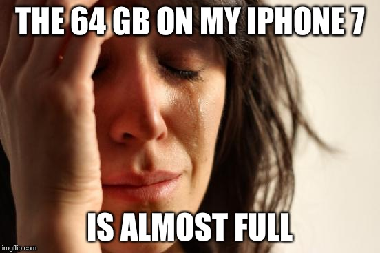 Life is tough | THE 64 GB ON MY IPHONE 7 IS ALMOST FULL | image tagged in memes,first world problems | made w/ Imgflip meme maker