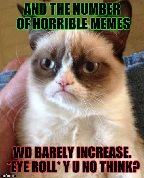 Grumpy Cat Meme | AND THE NUMBER OF HORRIBLE MEMES WD BARELY INCREASE. *EYE ROLL* Y U NO THINK? | image tagged in memes,grumpy cat | made w/ Imgflip meme maker