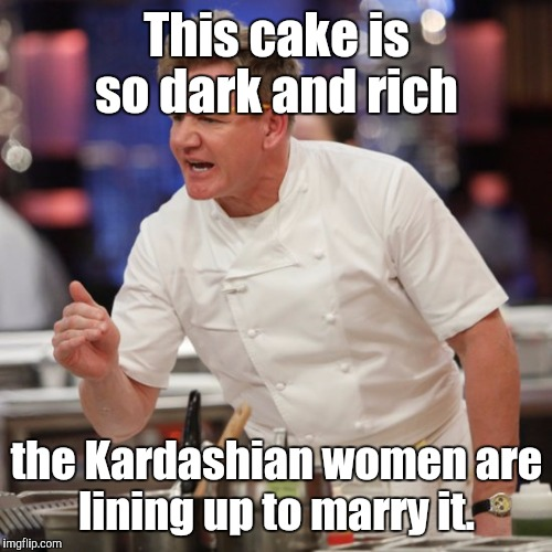 I used this as a comment,  but after some consideration I decided to submit it.  | This cake is so dark and rich the Kardashian women are lining up to marry it. | image tagged in funny meme,chef gordon ramsay,kardashians,dark,rich | made w/ Imgflip meme maker