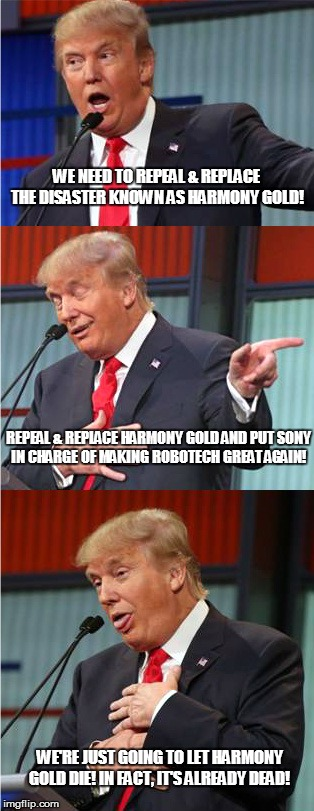 Repeal & Replace Harmony Gold | WE NEED TO REPEAL & REPLACE THE DISASTER KNOWN AS HARMONY GOLD! WE'RE JUST GOING TO LET HARMONY GOLD DIE! IN FACT, IT'S ALREADY DEAD! REPEAL | image tagged in bad pun trump,robotech,harmony gold | made w/ Imgflip meme maker