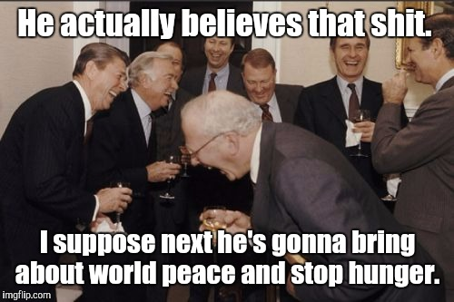 Laughing Men In Suits Meme | He actually believes that shit. I suppose next he's gonna bring about world peace and stop hunger. | image tagged in memes,laughing men in suits | made w/ Imgflip meme maker