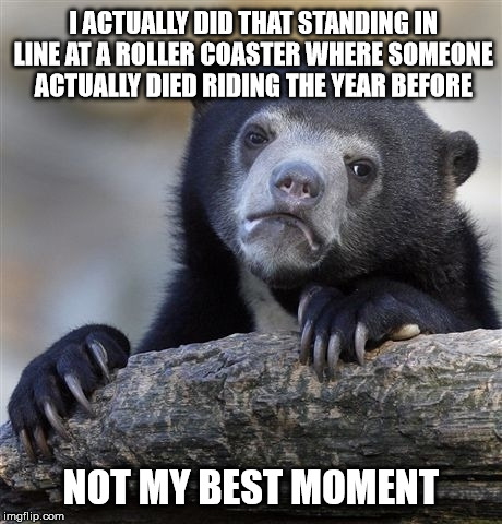 Confession Bear Meme | I ACTUALLY DID THAT STANDING IN LINE AT A ROLLER COASTER WHERE SOMEONE ACTUALLY DIED RIDING THE YEAR BEFORE NOT MY BEST MOMENT | image tagged in memes,confession bear | made w/ Imgflip meme maker