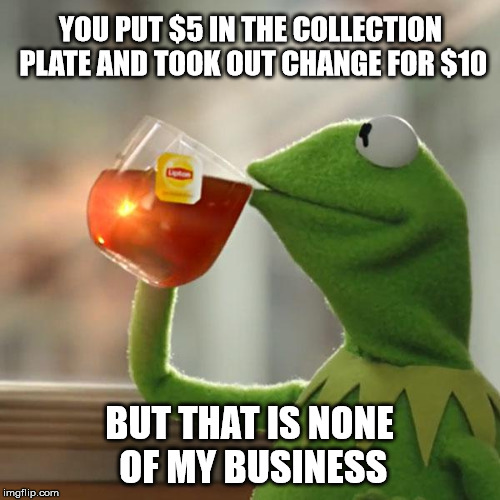 But Thats None Of My Business Meme | YOU PUT $5 IN THE COLLECTION PLATE AND TOOK OUT CHANGE FOR $10 BUT THAT IS NONE OF MY BUSINESS | image tagged in memes,but thats none of my business,kermit the frog | made w/ Imgflip meme maker