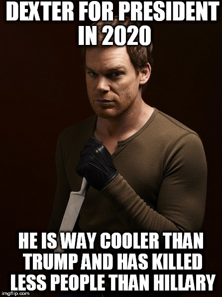 Dexter Weilding Knife | DEXTER FOR PRESIDENT IN 2020 HE IS WAY COOLER THAN TRUMP AND HAS KILLED LESS PEOPLE THAN HILLARY | image tagged in dexter weilding knife | made w/ Imgflip meme maker