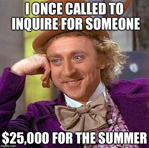 Creepy Condescending Wonka Meme | I ONCE CALLED TO INQUIRE FOR SOMEONE $25,000 FOR THE SUMMER | image tagged in memes,creepy condescending wonka | made w/ Imgflip meme maker