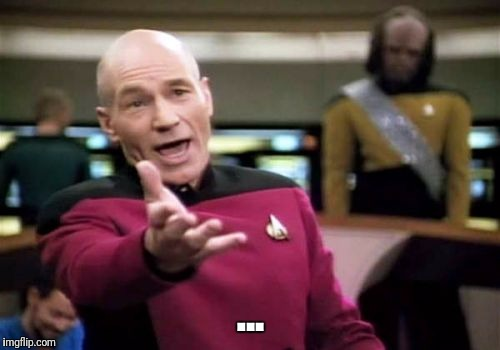Picard Wtf Meme | ... | image tagged in memes,picard wtf | made w/ Imgflip meme maker