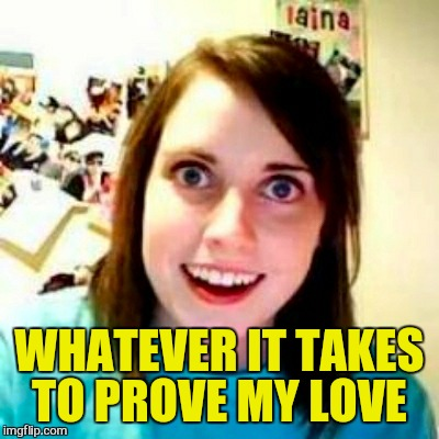WHATEVER IT TAKES TO PROVE MY LOVE | made w/ Imgflip meme maker