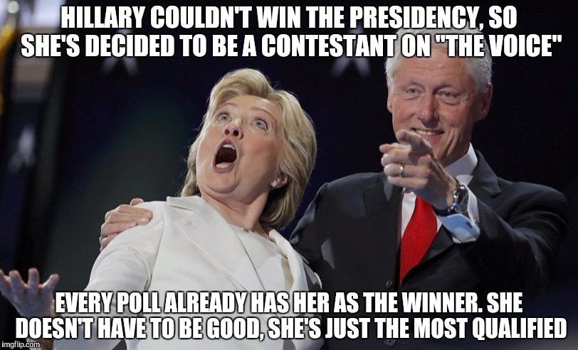 "HILLARY COULDN'T WIN THE PRESIDENCY, SO SHE'S DECIDED TO BE A CONTESTANT ON ""THE VOICE"" EVERY POLL ALREADY HAS HER AS THE WINNER. SHE DOESN' 