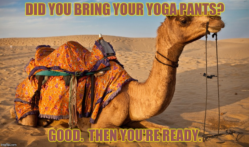 DID YOU BRING YOUR YOGA PANTS? GOOD.  THEN YOU'RE READY. | made w/ Imgflip meme maker