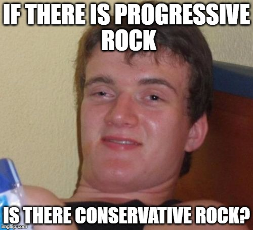 maybe | IF THERE IS PROGRESSIVE ROCK IS THERE CONSERVATIVE ROCK? | image tagged in memes,10 guy,progressive,conservative,progressive rock | made w/ Imgflip meme maker