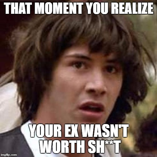 Conspiracy Keanu Meme | THAT MOMENT YOU REALIZE YOUR EX WASN'T WORTH SH**T | image tagged in memes,conspiracy keanu | made w/ Imgflip meme maker