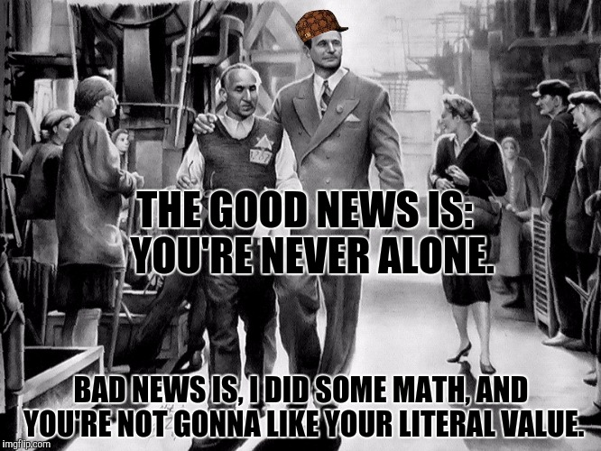 THE GOOD NEWS IS:  YOU'RE NEVER ALONE. BAD NEWS IS, I DID SOME MATH, AND YOU'RE NOT GONNA LIKE YOUR LITERAL VALUE. | made w/ Imgflip meme maker