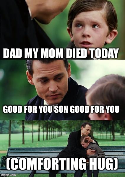 Finding Neverland | DAD MY MOM DIED TODAY GOOD FOR YOU SON GOOD FOR YOU (COMFORTING HUG) | image tagged in memes,finding neverland | made w/ Imgflip meme maker