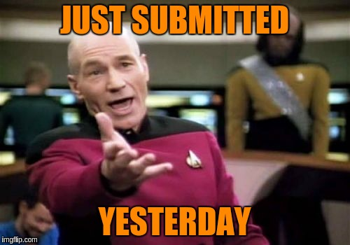 Picard Wtf Meme | JUST SUBMITTED YESTERDAY | image tagged in memes,picard wtf | made w/ Imgflip meme maker