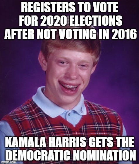 i see her as the next hillary clinton | REGISTERS TO VOTE FOR 2020 ELECTIONS AFTER NOT VOTING IN 2016 KAMALA HARRIS GETS THE DEMOCRATIC NOMINATION | image tagged in memes,bad luck brian,donald trump,kamala harris,2020 elections | made w/ Imgflip meme maker