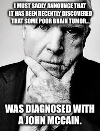A tumor has John McCain | I MUST SADLY ANNOUNCE THAT IT HAS BEEN RECENTLY DISCOVERED THAT SOME POOR BRAIN TUMOR... WAS DIAGNOSED WITH A JOHN MCCAIN. | image tagged in john mccain | made w/ Imgflip meme maker