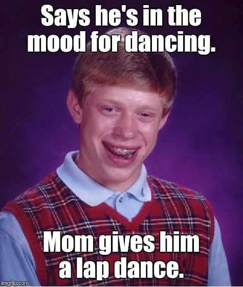 Bad Luck Brian Meme | Says he's in the mood for dancing. Mom gives him a lap dance. | image tagged in memes,bad luck brian | made w/ Imgflip meme maker