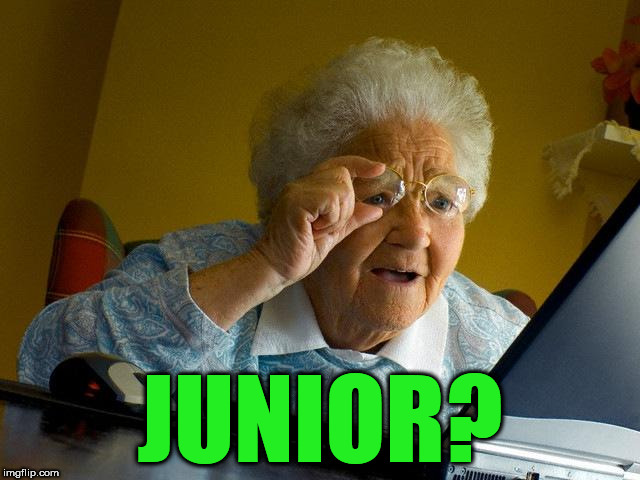 Grandma Finds The Internet Meme | JUNIOR? | image tagged in memes,grandma finds the internet | made w/ Imgflip meme maker