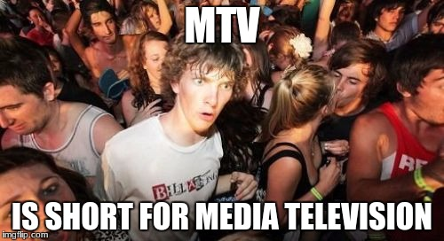 Sudden Clarity Clarence Meme | MTV IS SHORT FOR MEDIA TELEVISION | image tagged in memes,sudden clarity clarence | made w/ Imgflip meme maker