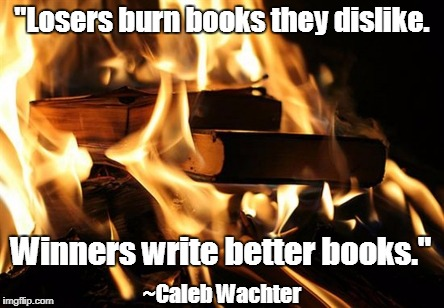 "Personal Quotes | ""Losers burn books they dislike. Winners write better books."" ~Caleb Wachter 