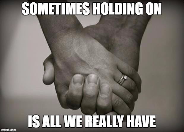 holding hands | SOMETIMES HOLDING ON IS ALL WE REALLY HAVE | image tagged in holding hands | made w/ Imgflip meme maker