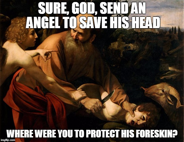 SURE, GOD, SEND AN ANGEL TO SAVE HIS HEAD; WHERE WERE YOU TO PROTECT HIS FORESKIN? | image tagged in caravaggio,abraham,isaac,circumcision,foreskin,mixed messages | made w/ Imgflip meme maker