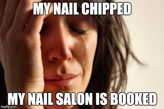 First World Problems Meme My Nail Chipped Salon Is Booked Image Tagged