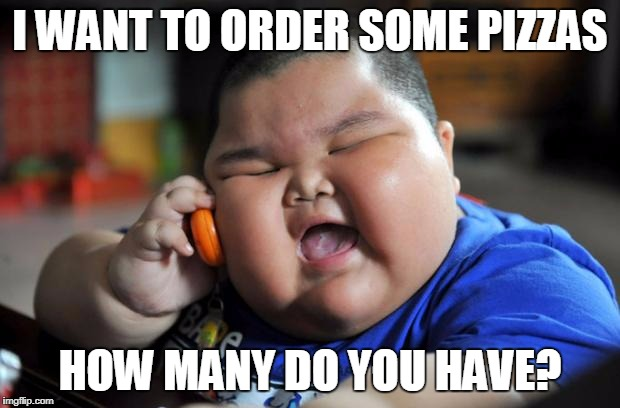 Fat Asian Kid | I WANT TO ORDER SOME PIZZAS HOW MANY DO YOU HAVE? | image tagged in fat asian kid | made w/ Imgflip meme maker