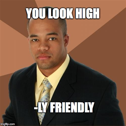 Successful Black Man Meme | YOU LOOK HIGH -LY FRIENDLY | image tagged in memes,successful black man | made w/ Imgflip meme maker