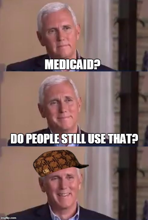 Bud Pan Mike Pence | MEDICAID? DO PEOPLE STILL USE THAT? | image tagged in bad pun mike pence,scumbag,memes,mike pence,medicaid | made w/ Imgflip meme maker