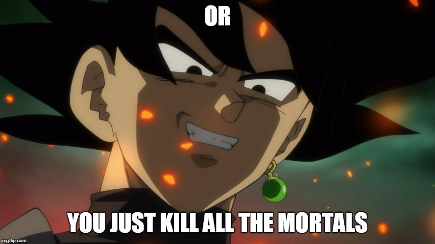 Goku Black Rape Face | OR YOU JUST KILL ALL THE MORTALS | image tagged in goku black rape face | made w/ Imgflip meme maker