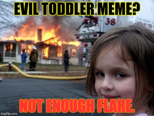 Disaster Girl Meme | EVIL TODDLER MEME? NOT ENOUGH FLARE. | image tagged in memes,disaster girl | made w/ Imgflip meme maker