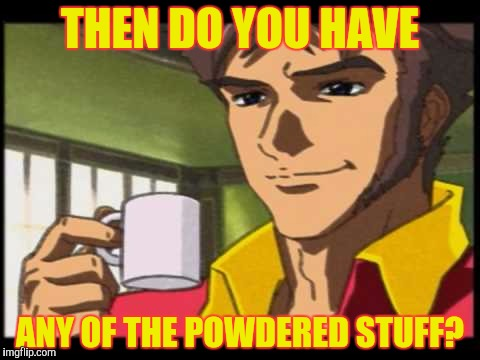 THEN DO YOU HAVE ANY OF THE POWDERED STUFF? | made w/ Imgflip meme maker
